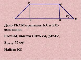 Дано:FKCM-трапеция, КС и FM-основания, FK=CМ, высота CH=5 см, M=45°, SFKCM=75