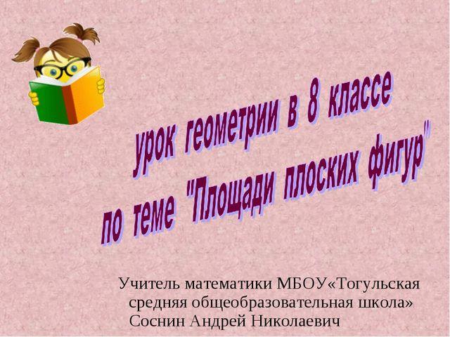 Учитель математики МБОУ«Тогульская средняя общеобразовательная школа» Соснин...