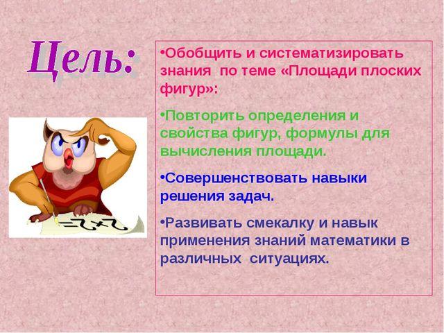 Обобщить и систематизировать знания по теме «Площади плоских фигур»: Повторит...