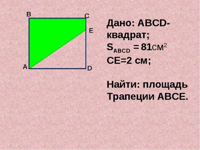 А В С Дано: АВСD-квадрат; SАВСD = 81см2 СЕ=2 см; Найти: площадь Трапеции АВС...
