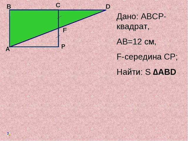 Дано: АВСP-квадрат, АB=12 cм, F-середина СP; Найти: S ∆ABD А B C D F P