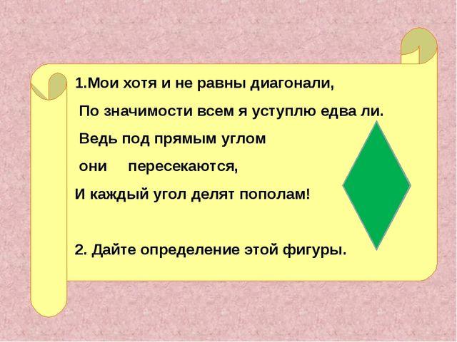 1.Мои хотя и не равны диагонали, По значимости всем я уступлю едва ли. Ведь п...