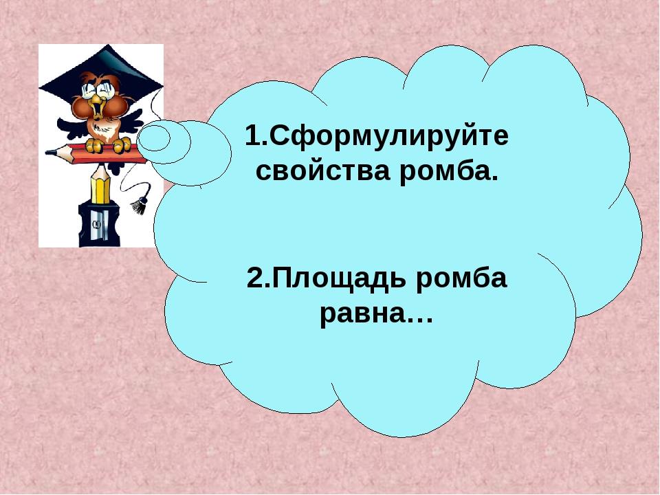 1.Сформулируйте свойства ромба. 2.Площадь ромба равна…