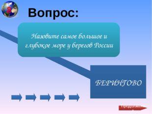 Вопрос: БЕРИНГОВО Назовите самое большое и глубокое море у берегов России Пр