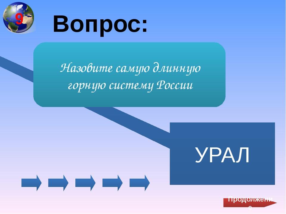Вопрос: УРАЛ Назовите самую длинную горную систему России Продолжение 9
