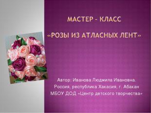 Автор: Иванова Людмила Ивановна. Россия, республика Хакасия, г. Абакан МБОУ Д