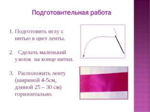 Подготовить иглу с нитью в цвет ленты. 2. Сделать маленький узелок на конце н