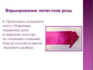 6. Продолжать складывать ленту, оборачивая сердцевину розы и закрепляя лепест