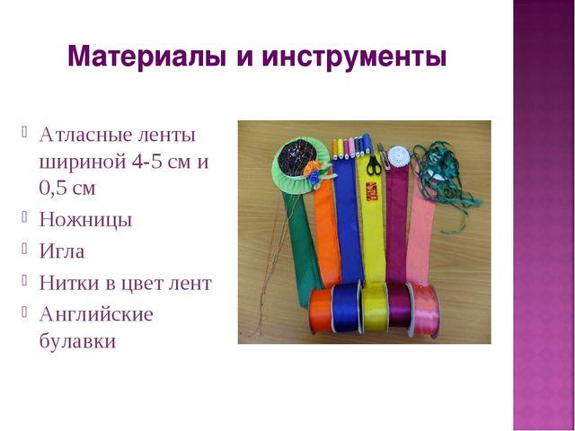Материалы и инструменты Атласные ленты шириной 4-5 см и 0,5 см Ножницы Игла Н...