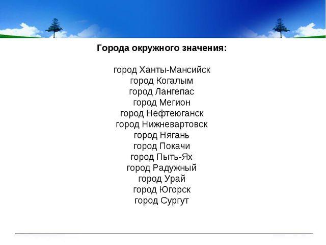 Города окружного значения: городХанты-Мансийск городКогалым городЛангепас...