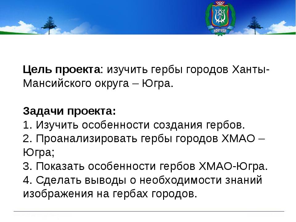 Цель проекта: изучить гербы городов Ханты-Мансийского округа – Югра. Задачи п...