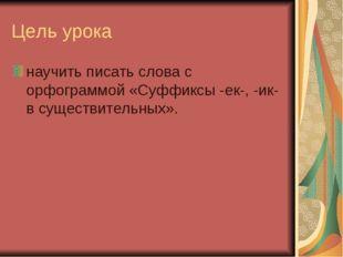 Цель урока научить писать слова с орфограммой «Суффиксы -ек-, -ик- в существи