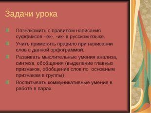 Задачи урока Познакомить с правилом написания суффиксов –ек-, -ик- в русском