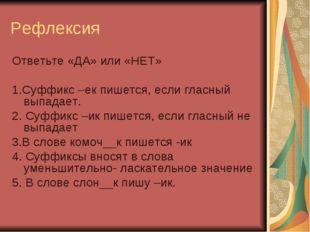 Рефлексия Ответьте «ДА» или «НЕТ» 1.Суффикс –ек пишется, если гласный выпадае