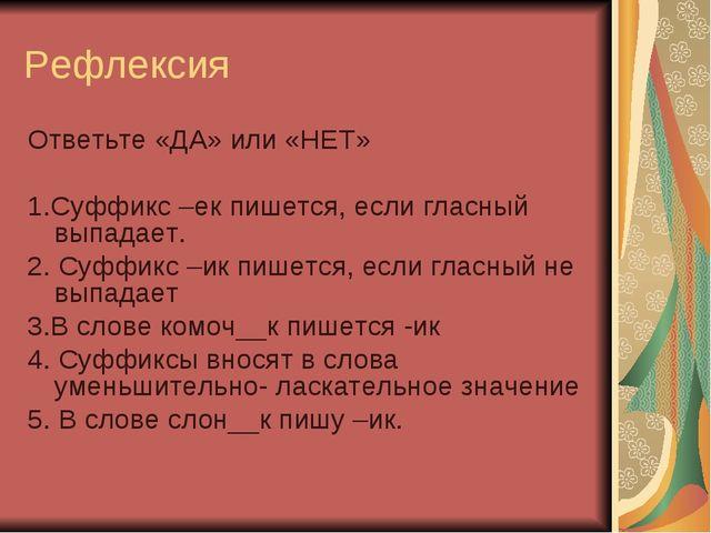 Рефлексия Ответьте «ДА» или «НЕТ» 1.Суффикс –ек пишется, если гласный выпадае...