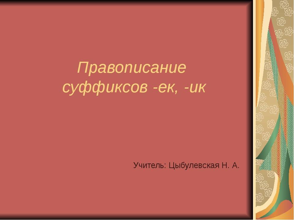 Правописание суффиксов -ек, -ик Учитель: Цыбулевская Н. А.