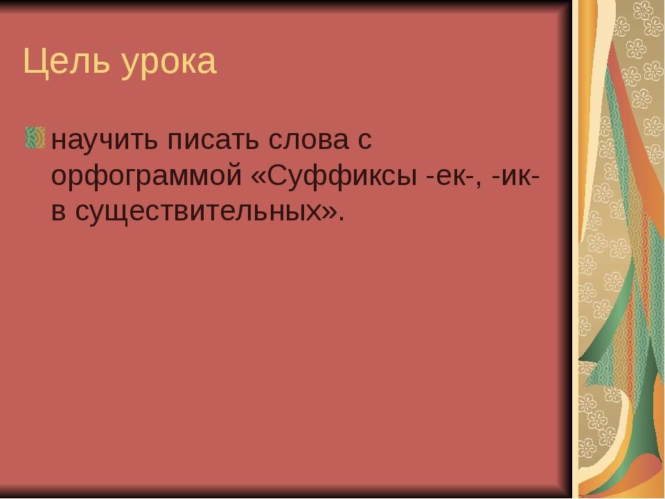 Цель урока научить писать слова с орфограммой «Суффиксы -ек-, -ик- в существи...