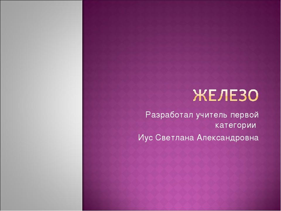 Разработал учитель первой категории Иус Светлана Александровна