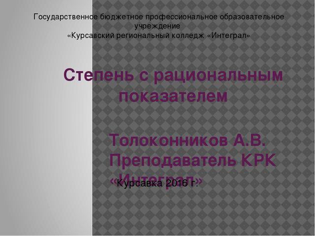 Степень с рациональным показателем Толоконников А.В. Преподаватель КРК «Интег...
