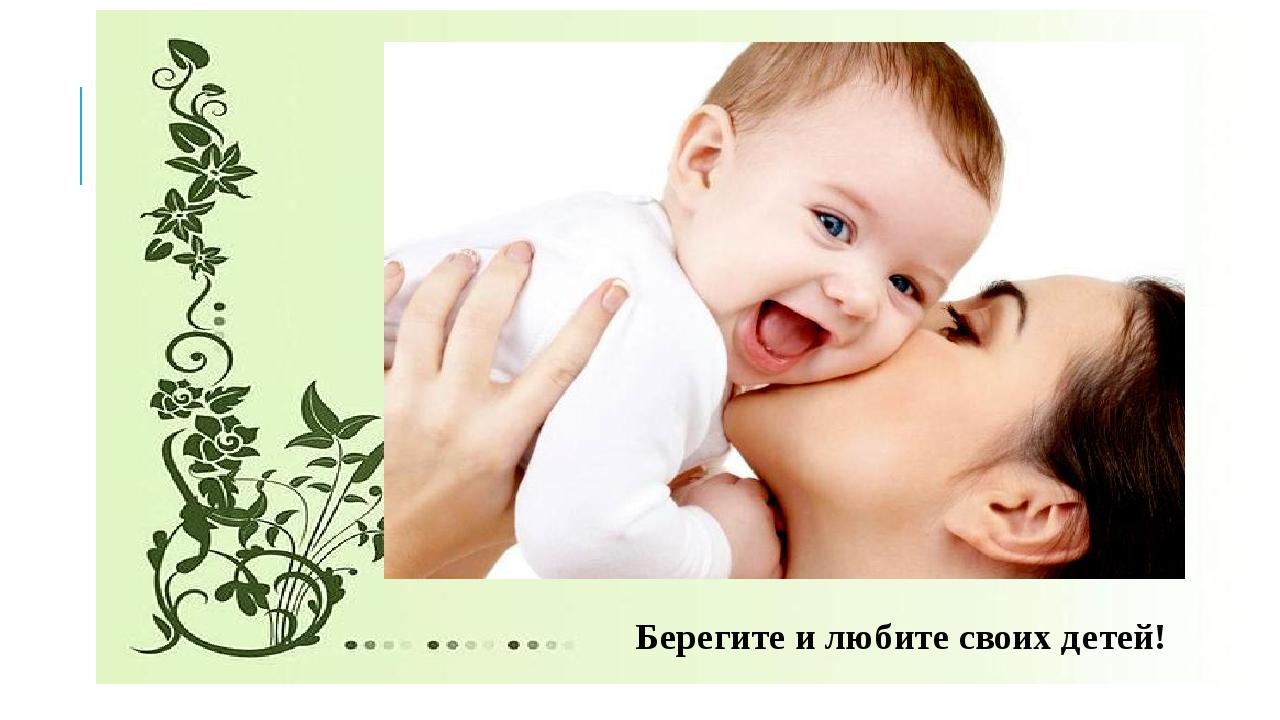Берегите и любите своих детей!