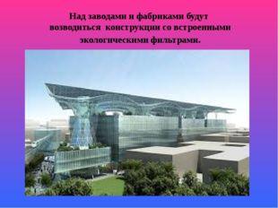 Над заводами и фабриками будут возводиться конструкции со встроенными экологи
