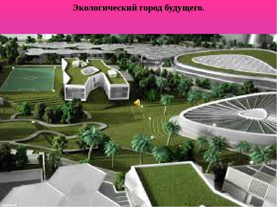 Экологический город будущего.