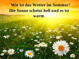 Die Sonne scheint hell und es ist warm. Wie ist das Wetter im Sommer?