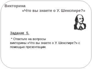 Викторина «Что вы знаете о У. Шекспире?» Задание 5. * Ответьте на вопросы вик