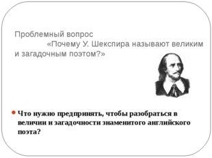 Проблемный вопрос «Почему У. Шекспира называют великим и загадочным поэтом?»