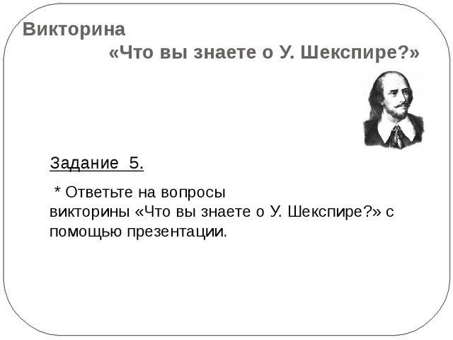 Викторина «Что вы знаете о У. Шекспире?» Задание 5. * Ответьте на вопросы вик...