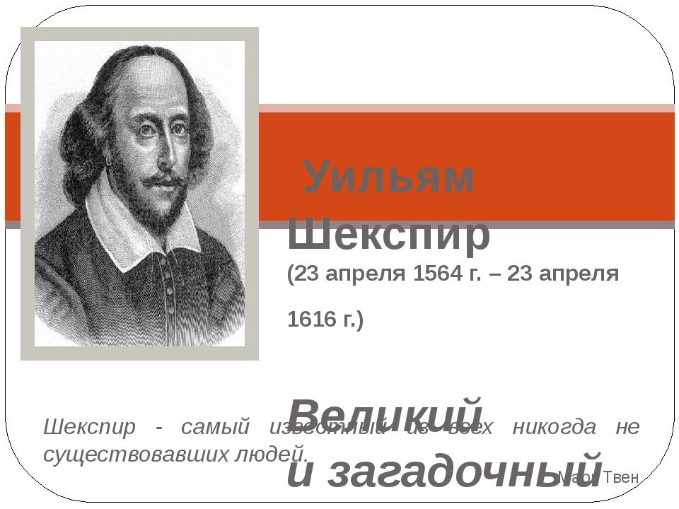 Уильям Шекспир (23 апреля 1564 г. – 23 апреля 1616 г.) Великий и загадочный...