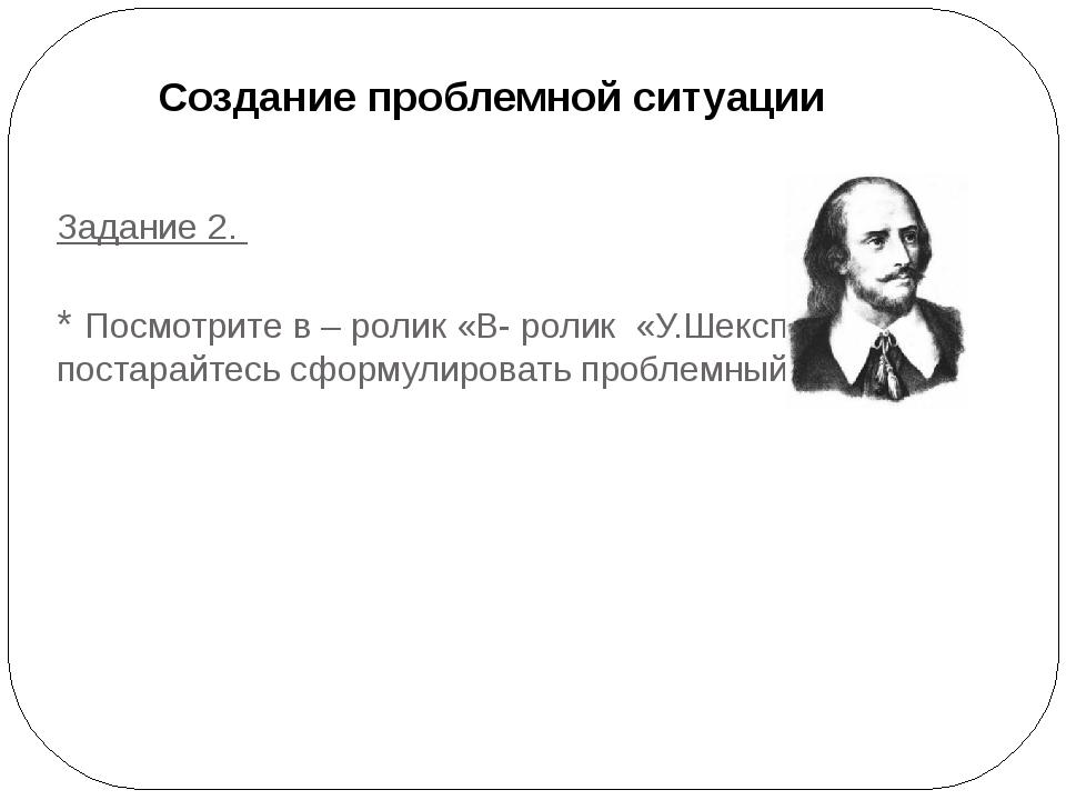 Задание 2. * Посмотрите в – ролик «В- ролик «У.Шекспир» и постарайтесь сформу...