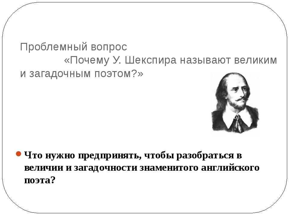 Проблемный вопрос «Почему У. Шекспира называют великим и загадочным поэтом?»...