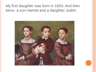 My first daughter was born in 1583. And then twins- a son Hamlet and a daught