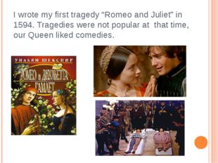 "I wrote my first tragedy ""Romeo and Juliet"" in 1594. Tragedies were not popul"