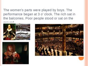 The women's parts were played by boys. The performance began at 3 o' clock. T