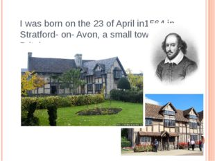 I was born on the 23 of April in1564 in Stratford- on- Avon, a small town in