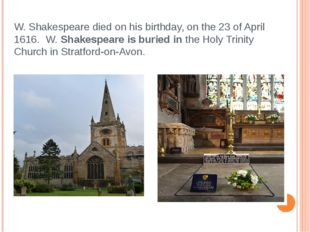 W. Shakespeare died on his birthday, on the 23 of April 1616. W. Shakespeare