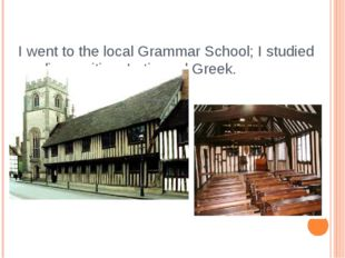 I went to the local Grammar School; I studied reading, writing, Latin and Gre