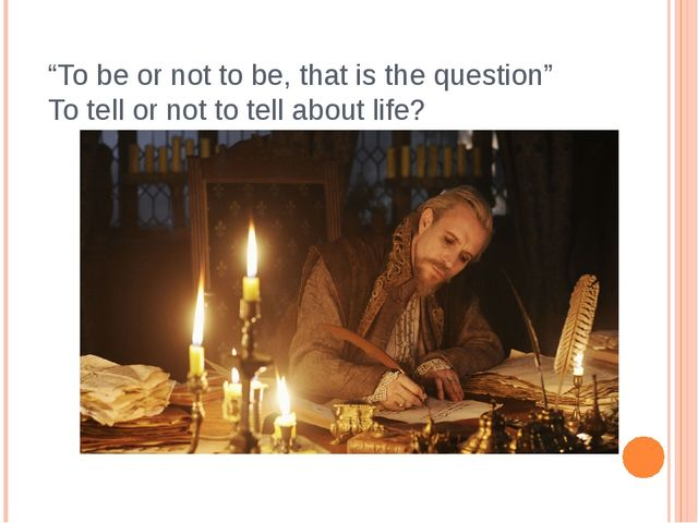 """To be or not to be, that is the question"" To tell or not to tell about life?"
