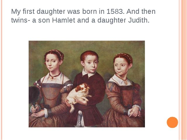 My first daughter was born in 1583. And then twins- a son Hamlet and a daught...