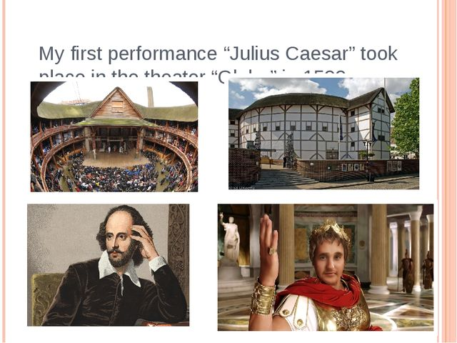 "My first performance ""Julius Caesar"" took place in the theater ""Globe"" in 1599."