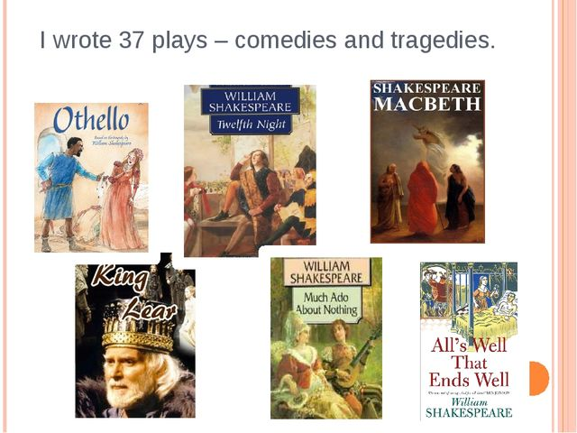 I wrote 37 plays – comedies and tragedies.
