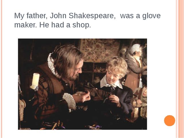 My father, John Shakespeare, was a glove maker. He had a shop.