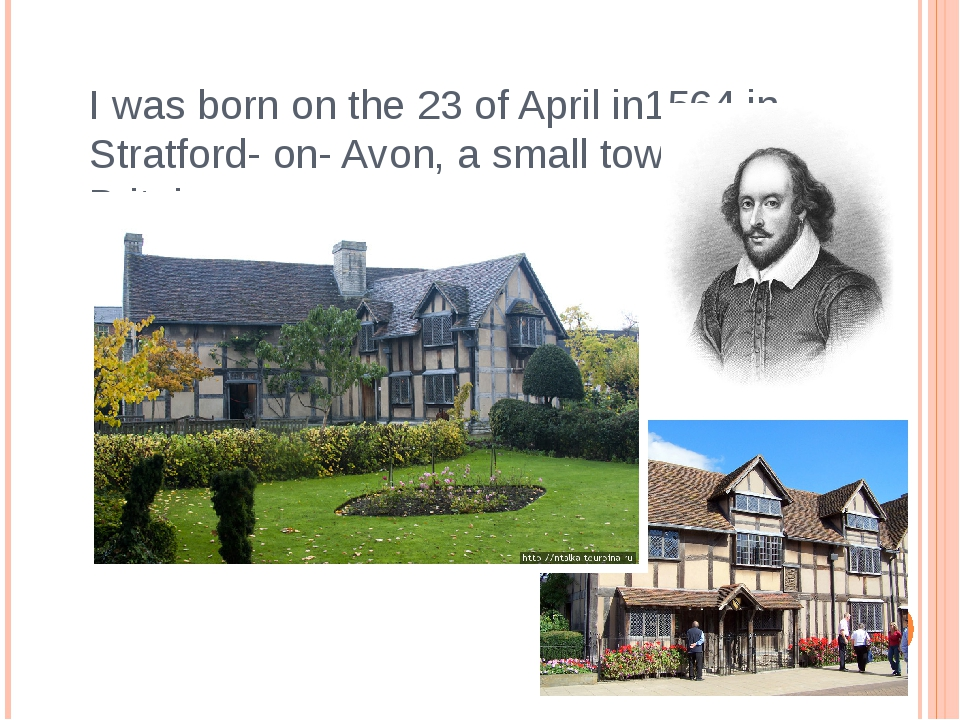I was born on the 23 of April in1564 in Stratford- on- Avon, a small town in...