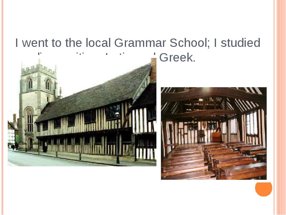 I went to the local Grammar School; I studied reading, writing, Latin and Gre...