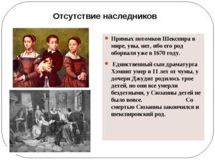 Прямых потомков Шекспира в мире, увы, нет, ибо его род оборваля уже в 1670 г