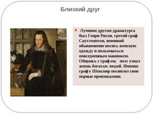 Близкий друг Лучшим другом драматурга был Генри Ризли, третий граф Саутгемпто