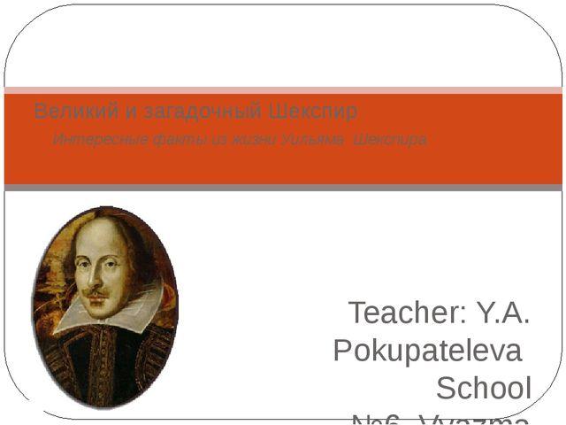 Teacher: Y.A. Pokupateleva School №6, Vyazma 2016 Великий и загадочный Шекспи...