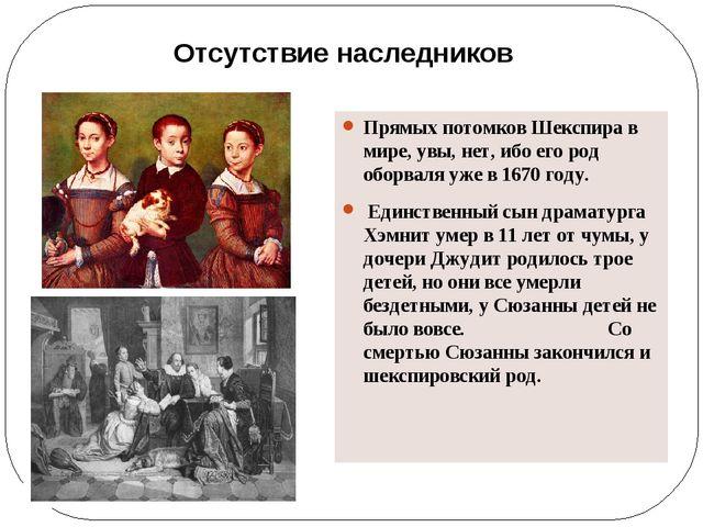 Прямых потомков Шекспира в мире, увы, нет, ибо его род оборваля уже в 1670 г...